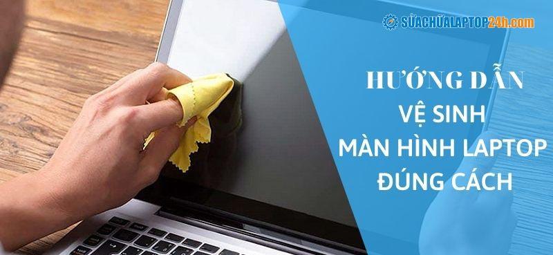 Hướng dẫn vệ sinh màn hình laptop đúng chuẩn – an toàn